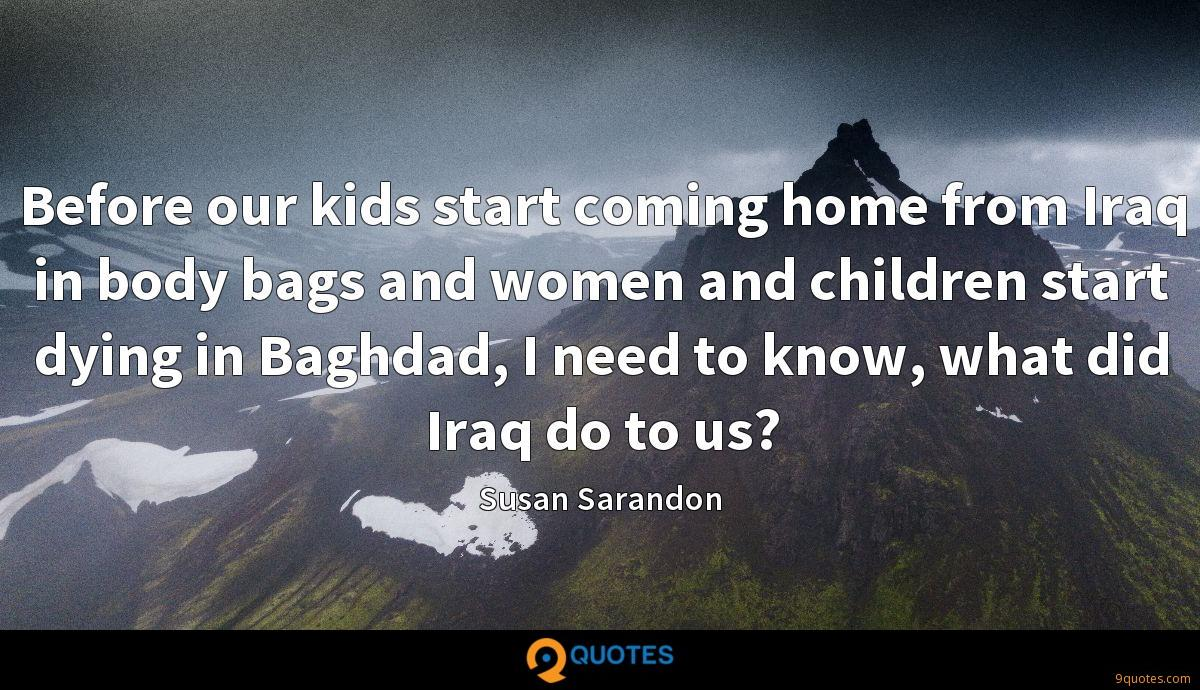 Before our kids start coming home from Iraq in body bags and women and children start dying in Baghdad, I need to know, what did Iraq do to us?