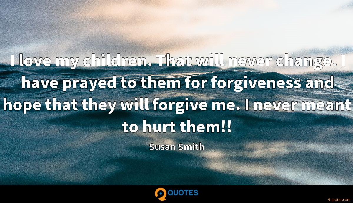 I love my children. That will never change. I have prayed to them for forgiveness and hope that they will forgive me. I never meant to hurt them!!