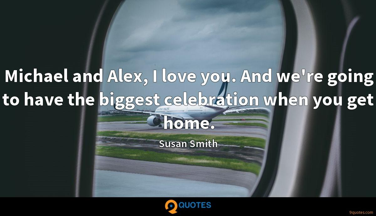 Michael and Alex, I love you. And we're going to have the biggest celebration when you get home.