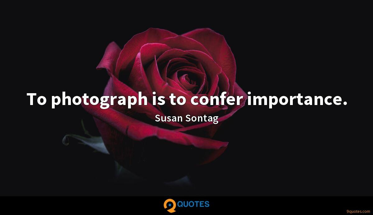 To photograph is to confer importance.