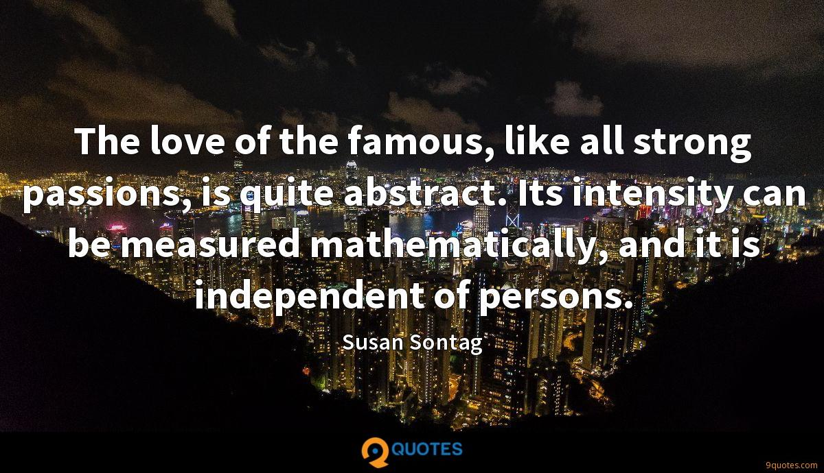 The love of the famous, like all strong passions, is quite abstract. Its intensity can be measured mathematically, and it is independent of persons.