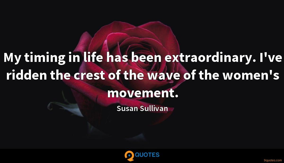 My timing in life has been extraordinary. I've ridden the crest of the wave of the women's movement.