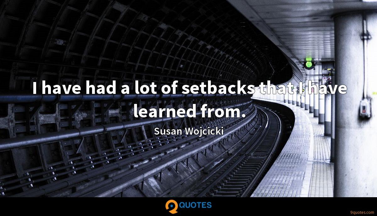 I have had a lot of setbacks that I have learned from.