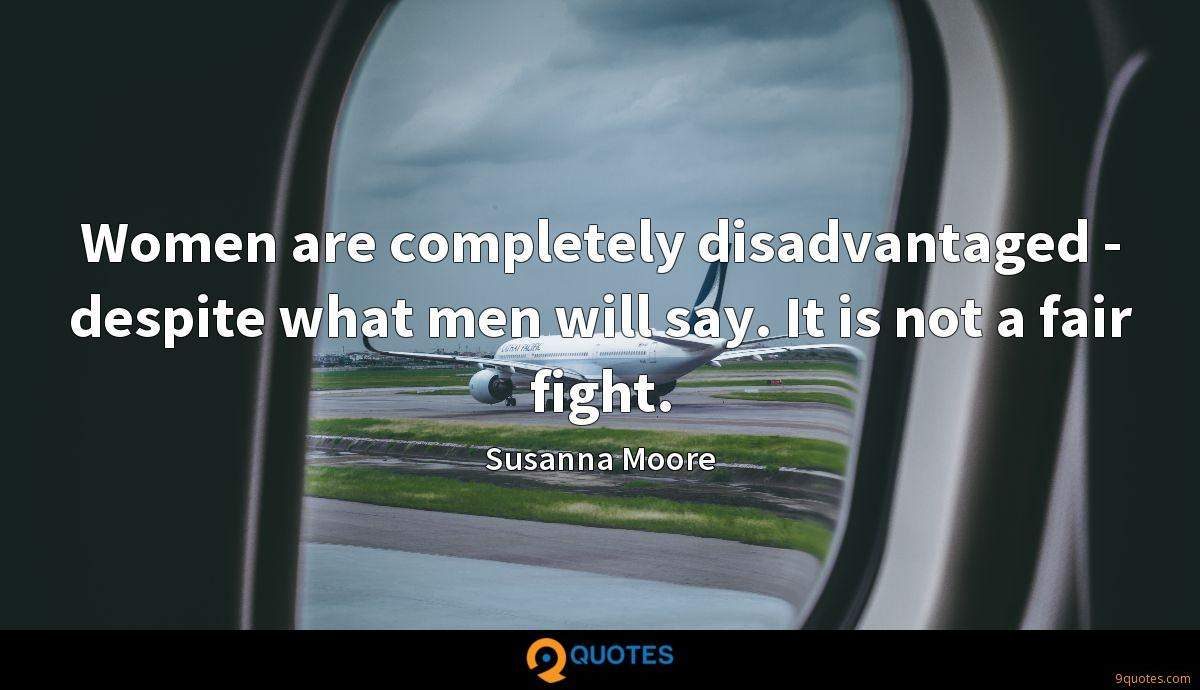 Women are completely disadvantaged - despite what men will say. It is not a fair fight.