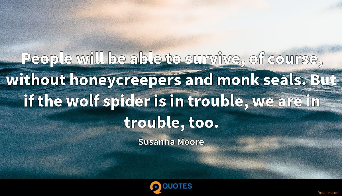People will be able to survive, of course, without honeycreepers and monk seals. But if the wolf spider is in trouble, we are in trouble, too.