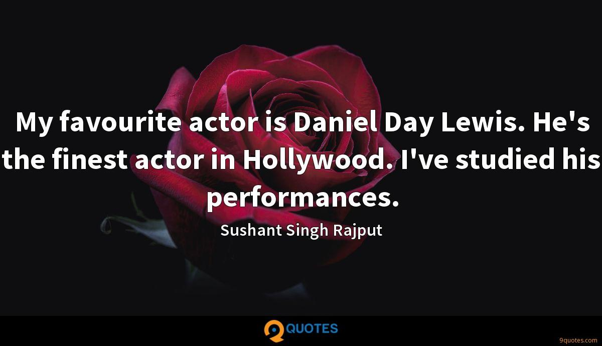 My favourite actor is Daniel Day Lewis. He's the finest actor in Hollywood. I've studied his performances.