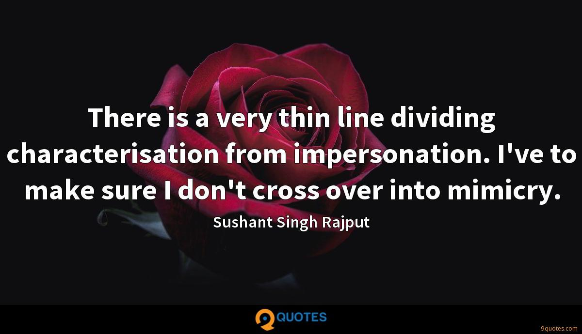 There is a very thin line dividing characterisation from impersonation. I've to make sure I don't cross over into mimicry.