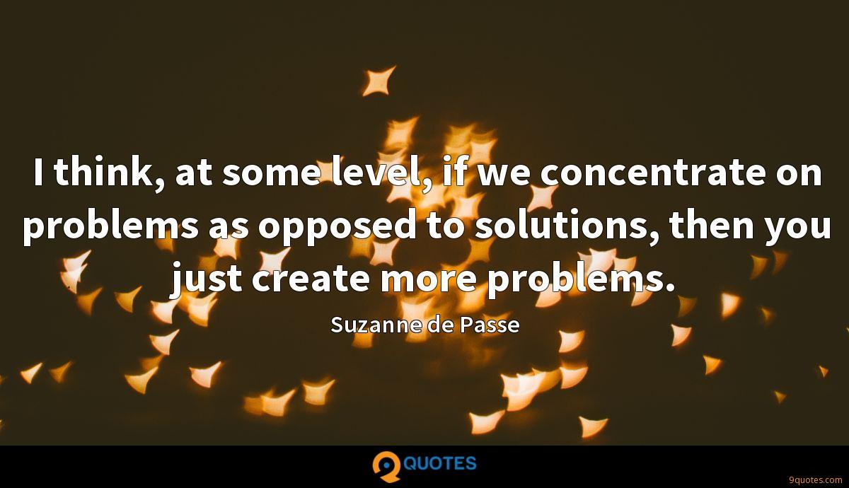 I think, at some level, if we concentrate on problems as opposed to solutions, then you just create more problems.