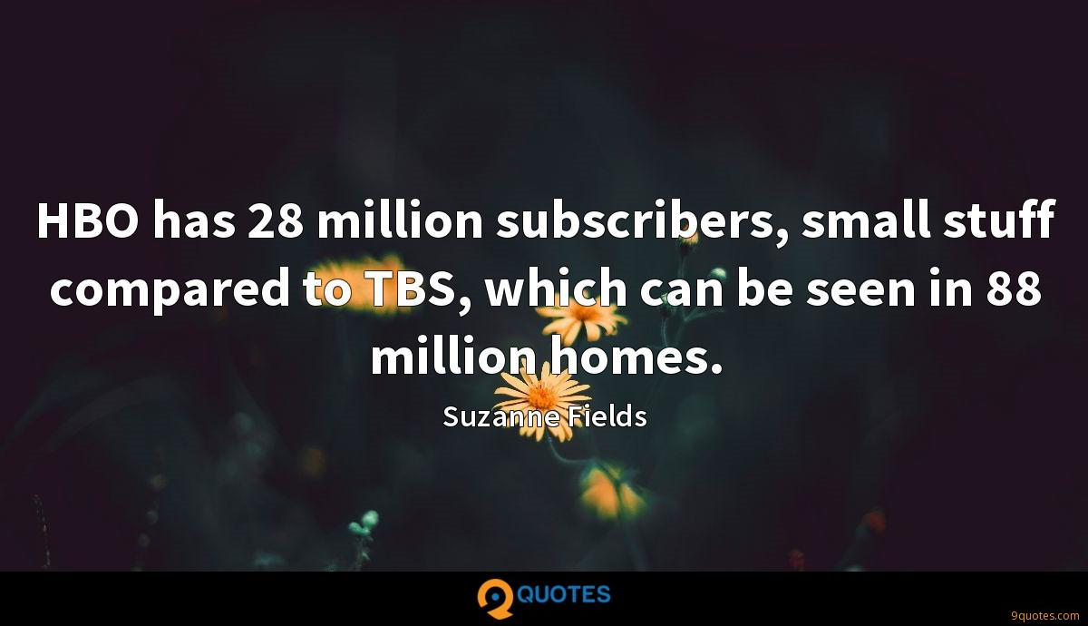 HBO has 28 million subscribers, small stuff compared to TBS, which can be seen in 88 million homes.