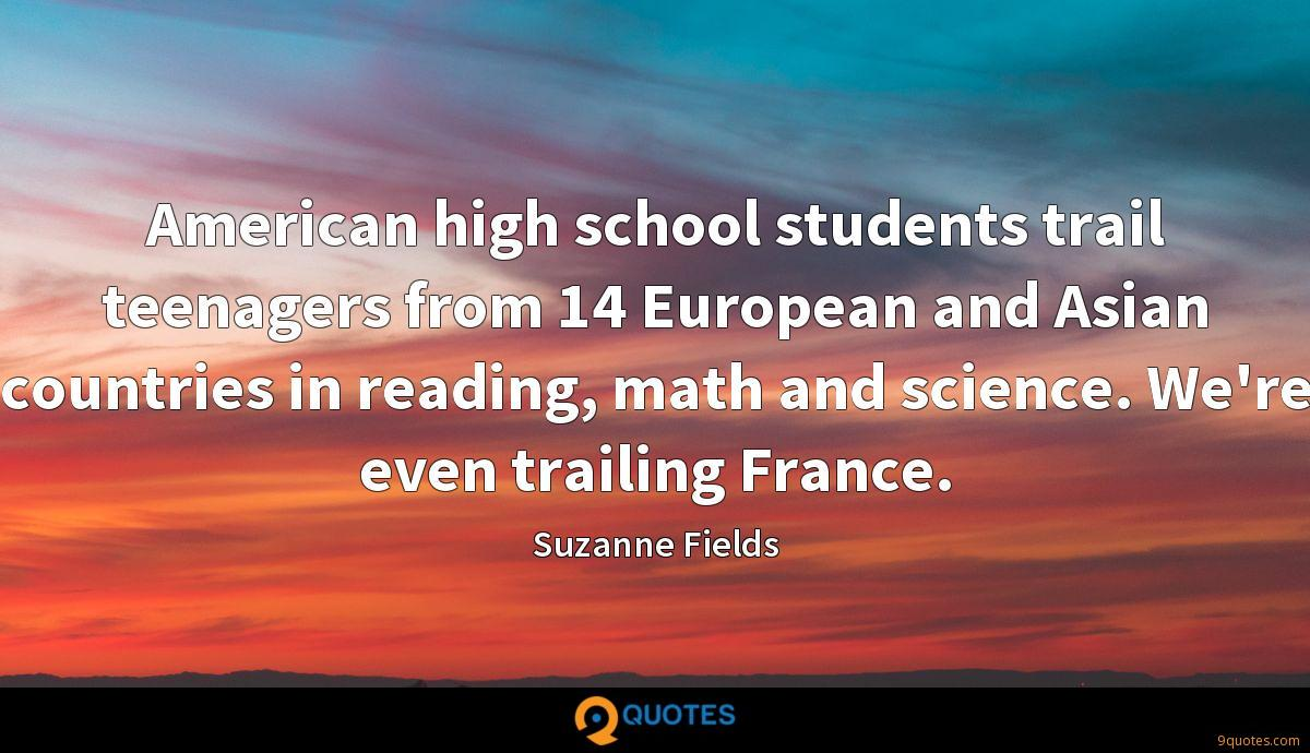 American high school students trail teenagers from 14 European and Asian countries in reading, math and science. We're even trailing France.