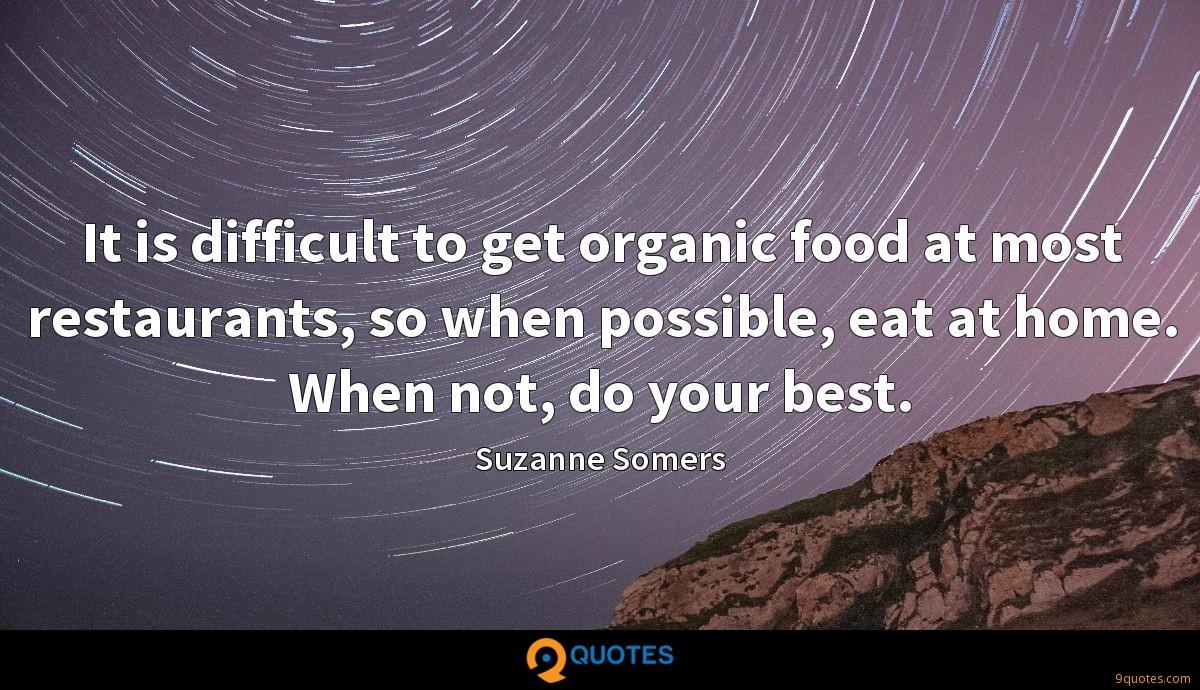 It is difficult to get organic food at most restaurants, so when possible, eat at home. When not, do your best.