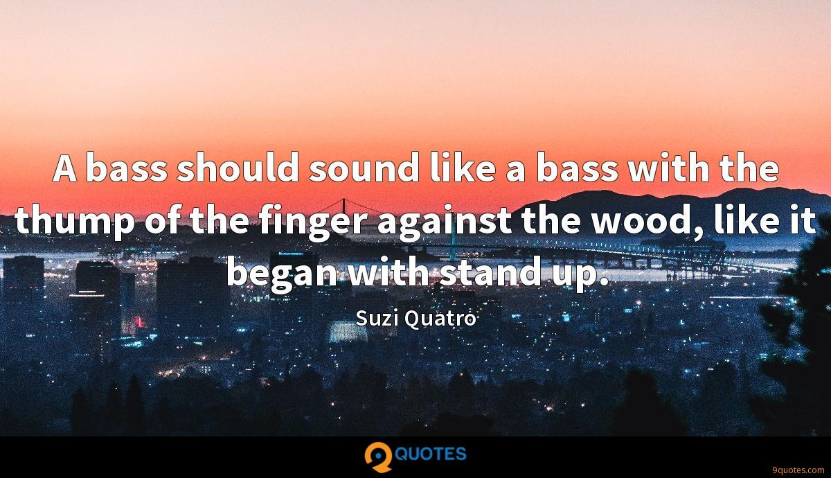 A bass should sound like a bass with the thump of the finger against the wood, like it began with stand up.
