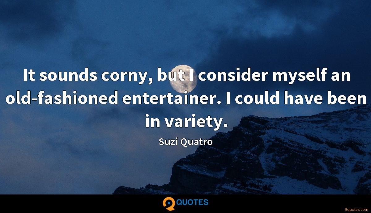 It sounds corny, but I consider myself an old-fashioned entertainer. I could have been in variety.