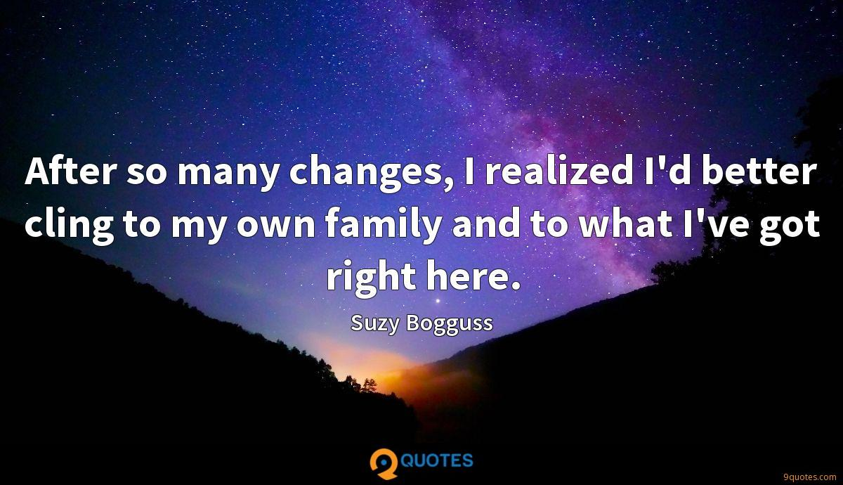 After so many changes, I realized I'd better cling to my own family and to what I've got right here.