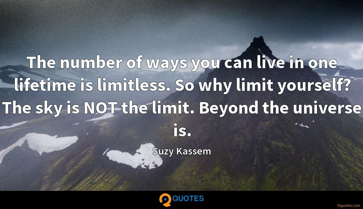 The number of ways you can live in one lifetime is limitless. So why limit yourself? The sky is NOT the limit. Beyond the universe is.