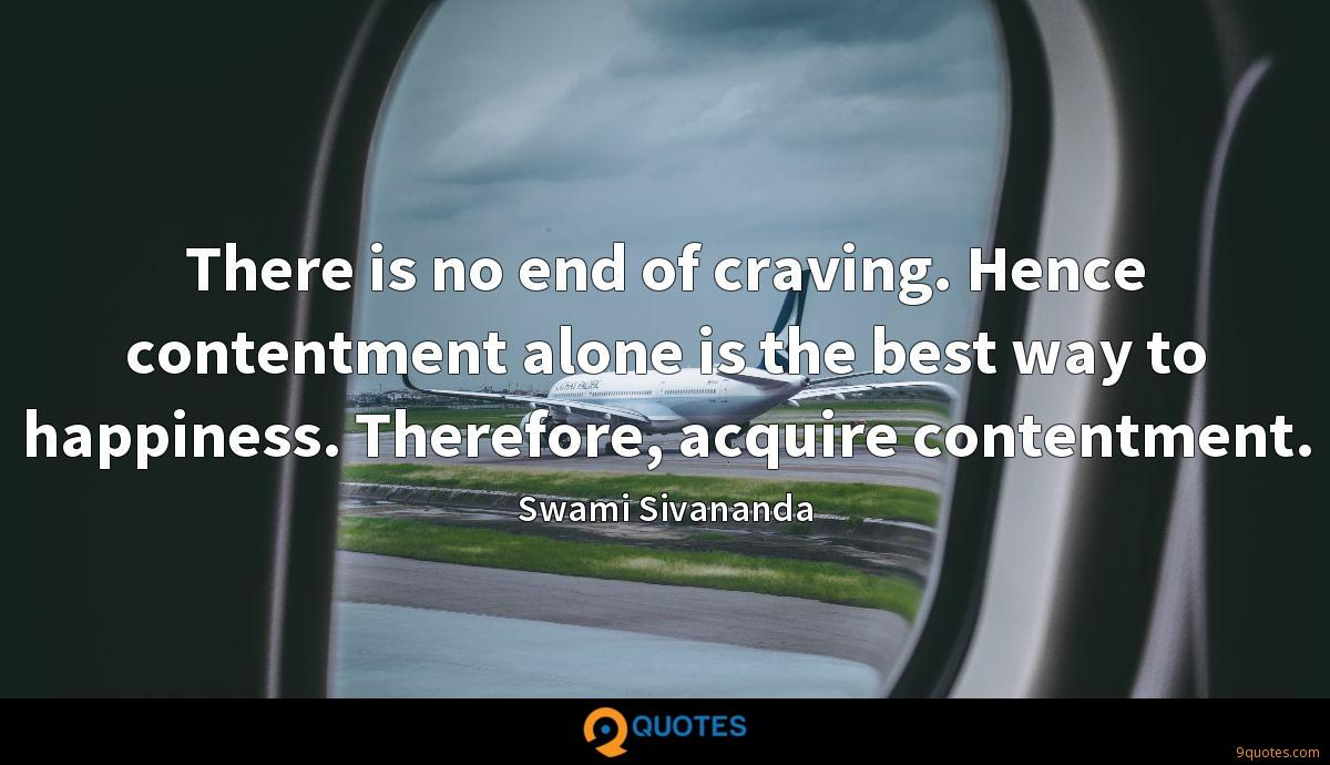 There is no end of craving. Hence contentment alone is the best way to happiness. Therefore, acquire contentment.