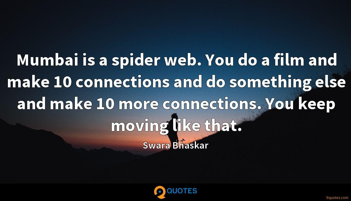 Mumbai is a spider web. You do a film and make 10 connections and do something else and make 10 more connections. You keep moving like that.