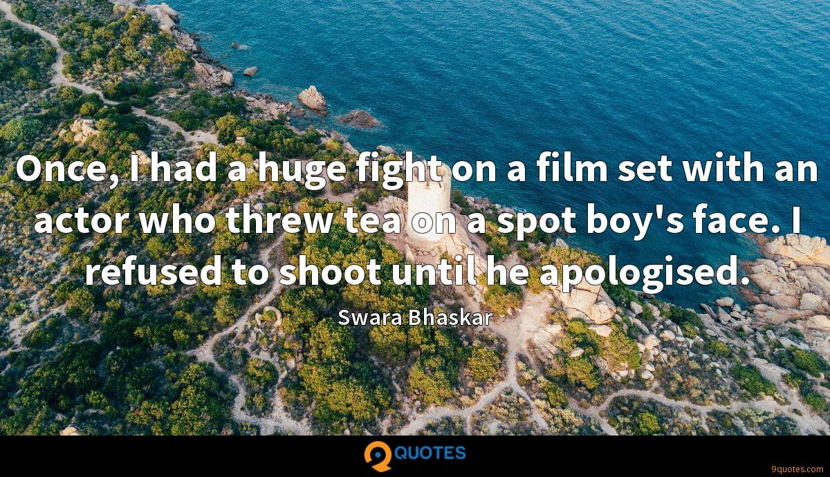 Once, I had a huge fight on a film set with an actor who threw tea on a spot boy's face. I refused to shoot until he apologised.