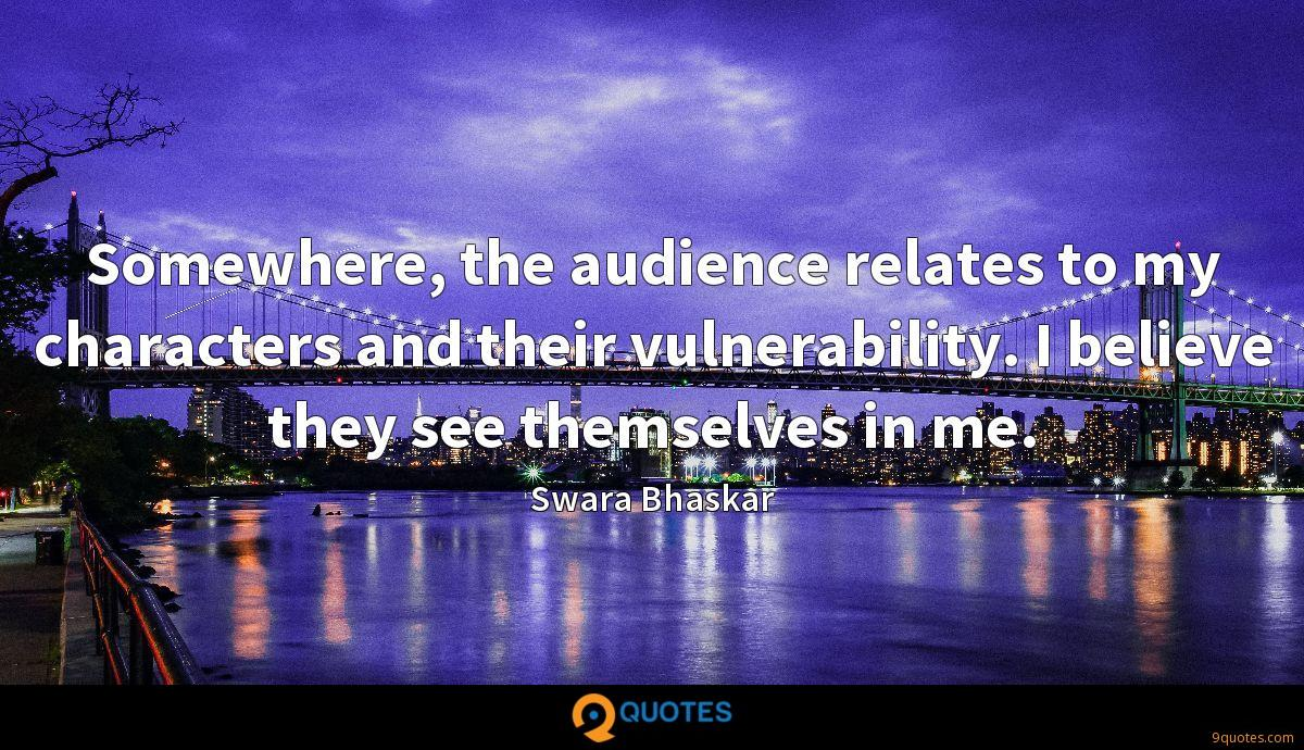 Somewhere, the audience relates to my characters and their vulnerability. I believe they see themselves in me.