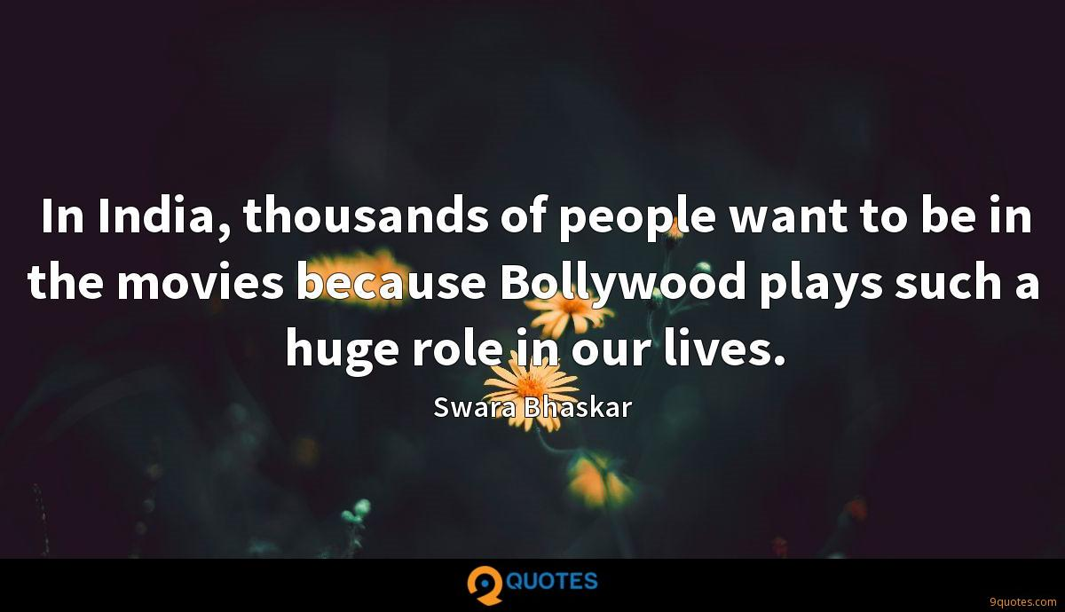In India, thousands of people want to be in the movies because Bollywood plays such a huge role in our lives.