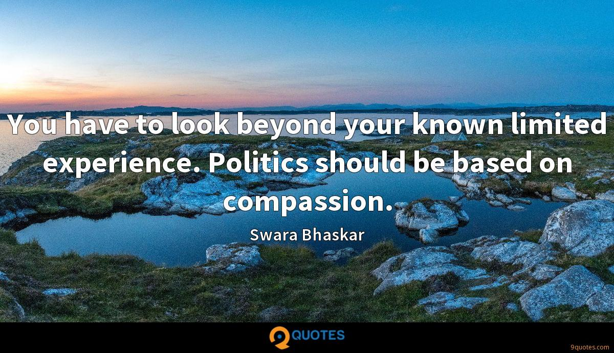 You have to look beyond your known limited experience. Politics should be based on compassion.