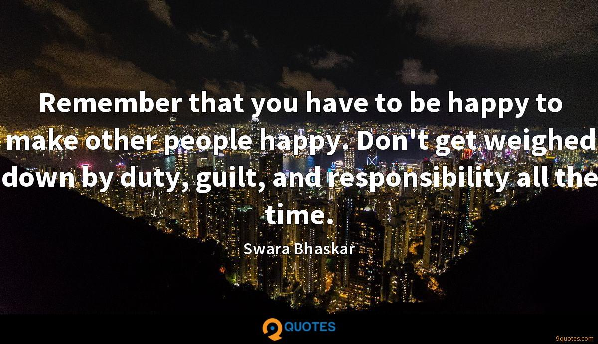 Remember that you have to be happy to make other people happy. Don't get weighed down by duty, guilt, and responsibility all the time.