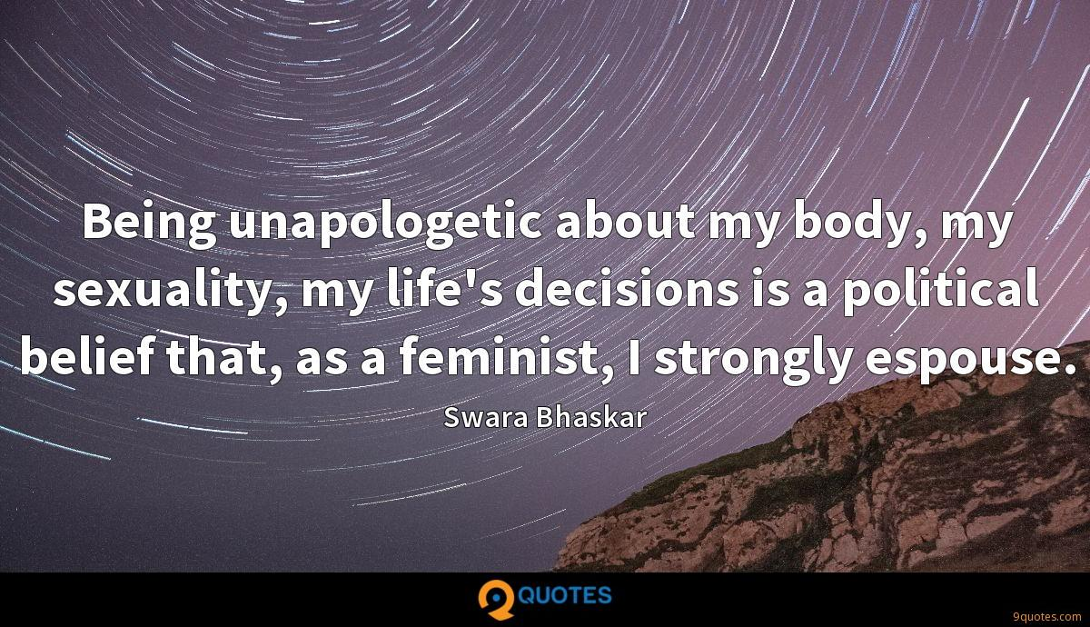 Being unapologetic about my body, my sexuality, my life's decisions is a political belief that, as a feminist, I strongly espouse.