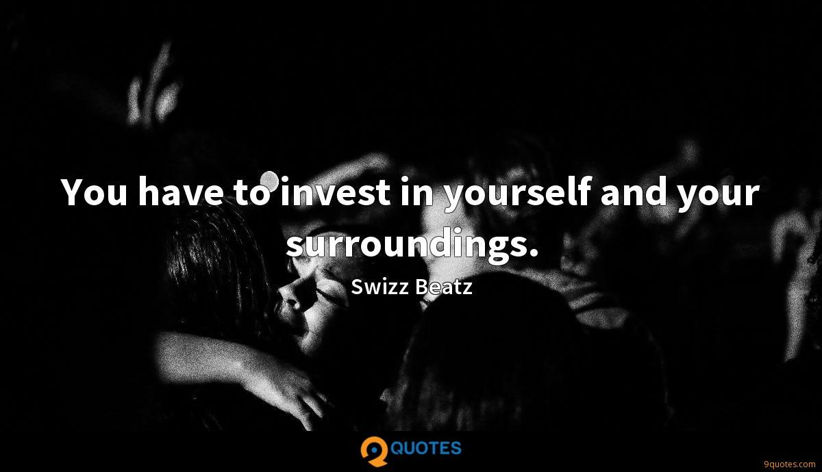 You have to invest in yourself and your surroundings.