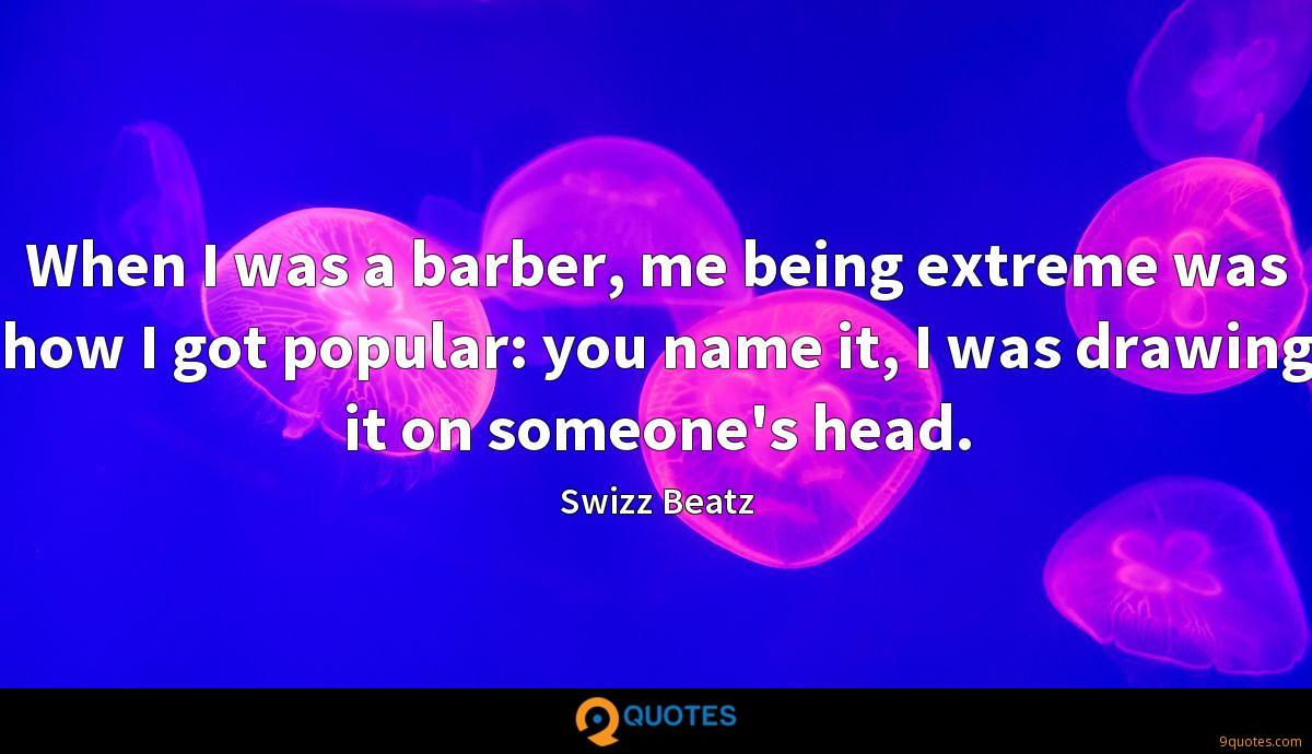 When I was a barber, me being extreme was how I got popular: you name it, I was drawing it on someone's head.