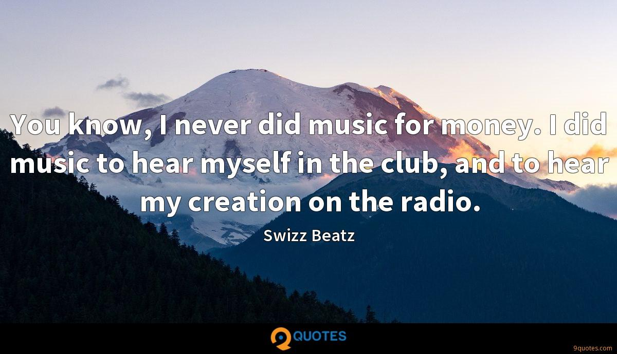You know, I never did music for money. I did music to hear myself in the club, and to hear my creation on the radio.