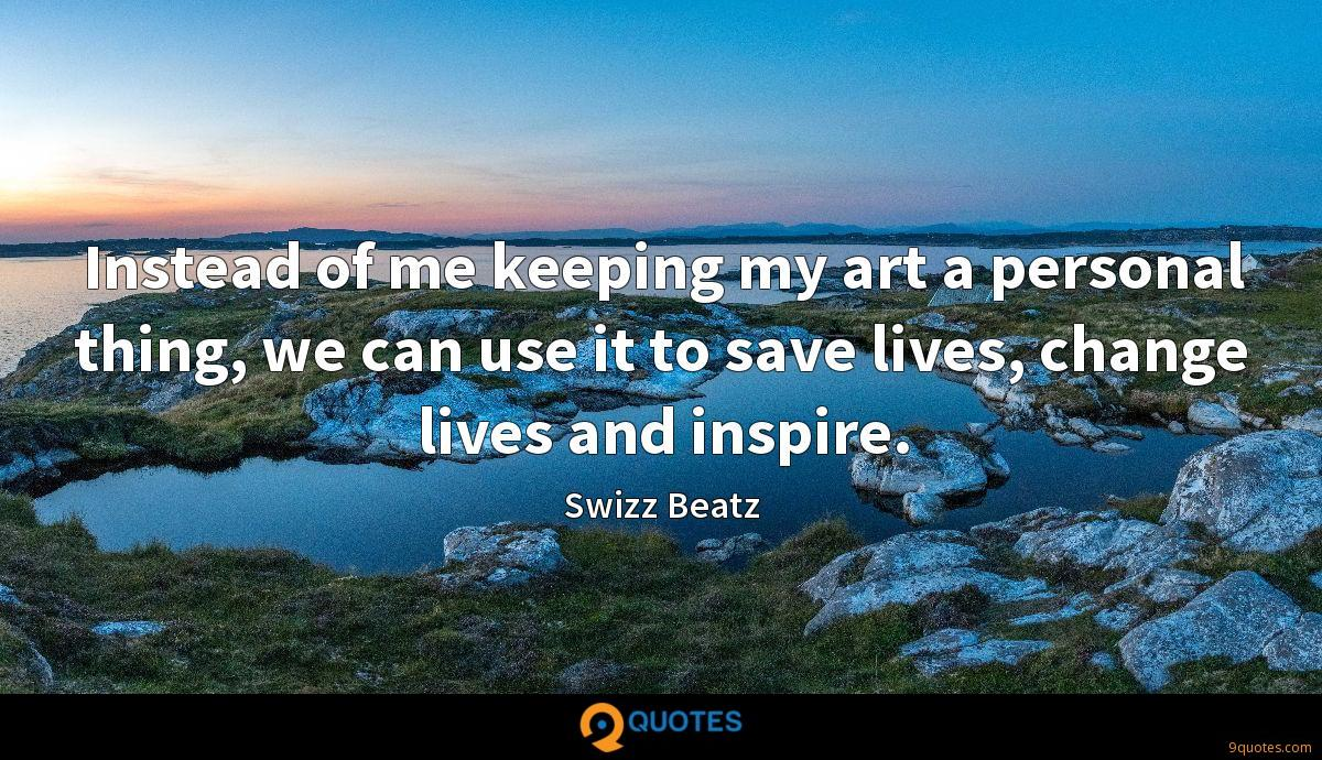Instead of me keeping my art a personal thing, we can use it to save lives, change lives and inspire.