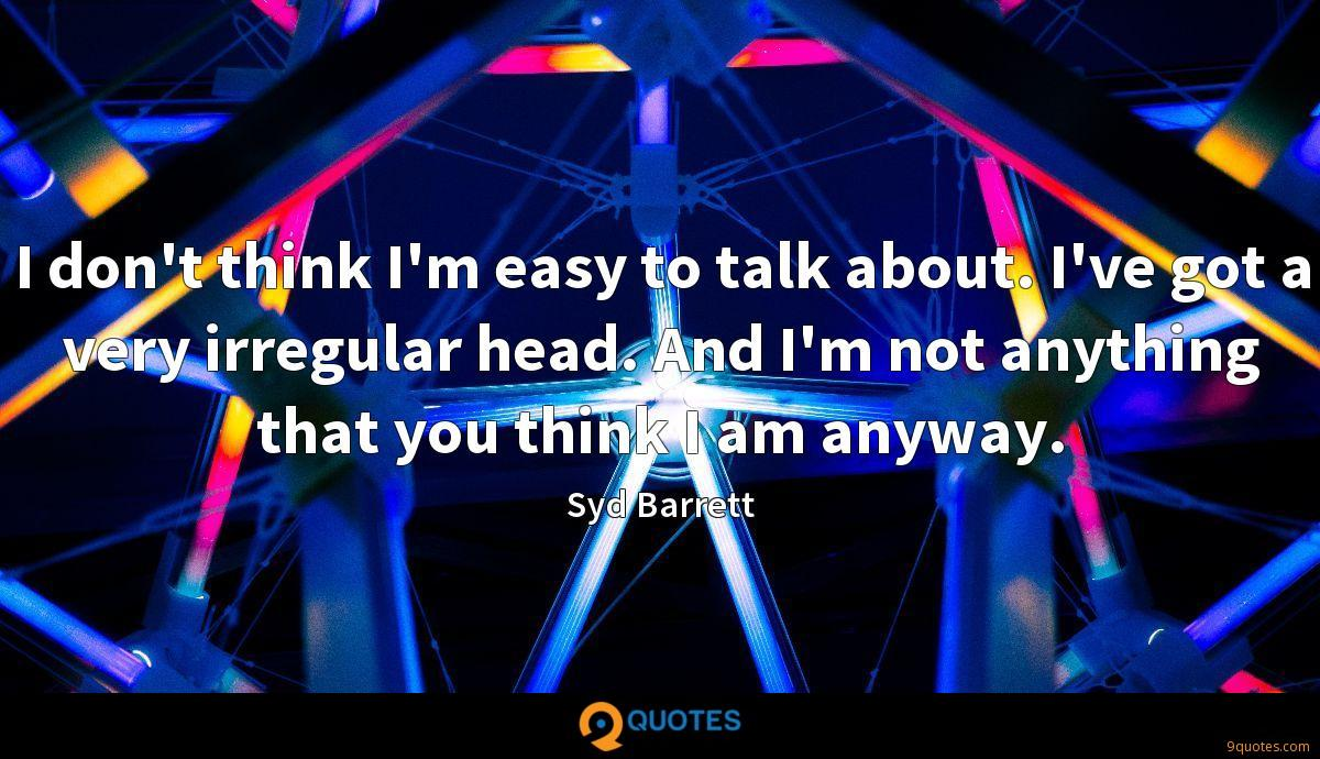 I don't think I'm easy to talk about. I've got a very irregular head. And I'm not anything that you think I am anyway.