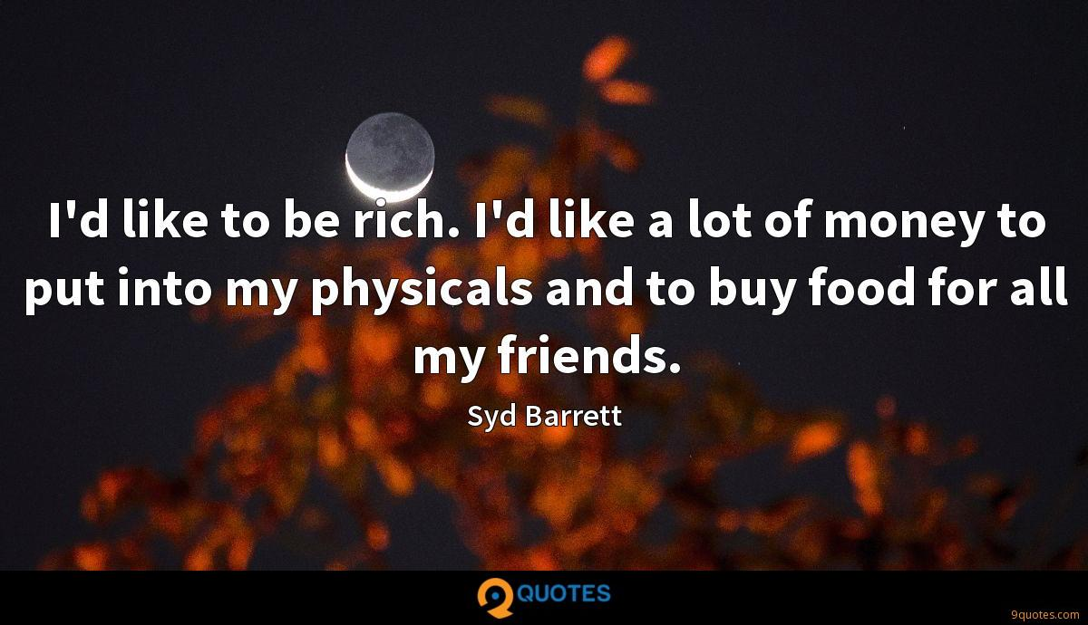 I'd like to be rich. I'd like a lot of money to put into my physicals and to buy food for all my friends.
