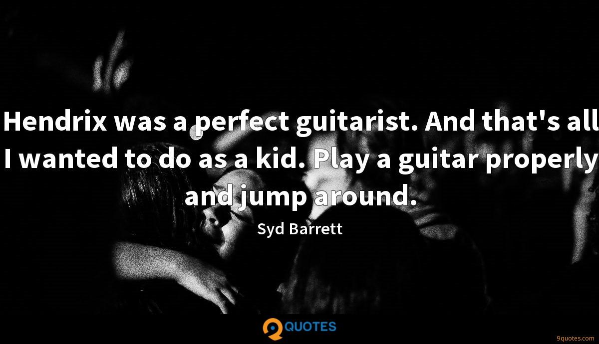 Hendrix was a perfect guitarist. And that's all I wanted to do as a kid. Play a guitar properly and jump around.