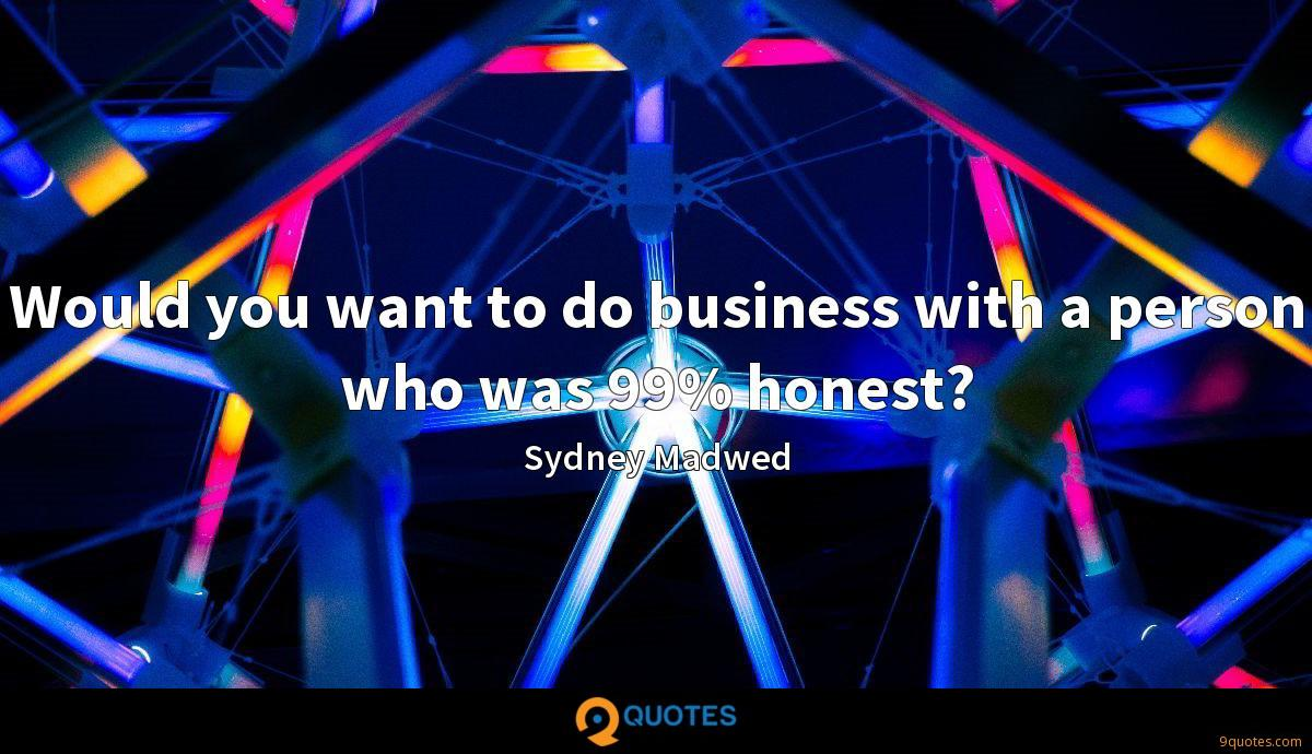 Would you want to do business with a person who was 99% honest?