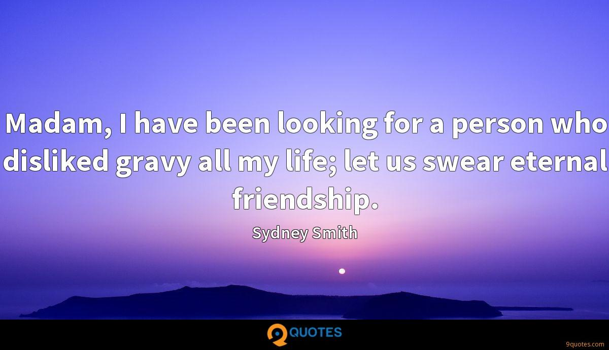 Madam, I have been looking for a person who disliked gravy all my life; let us swear eternal friendship.