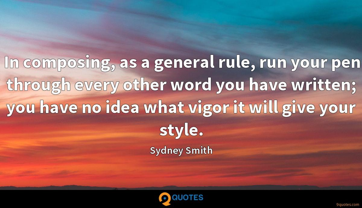 In composing, as a general rule, run your pen through every other word you have written; you have no idea what vigor it will give your style.