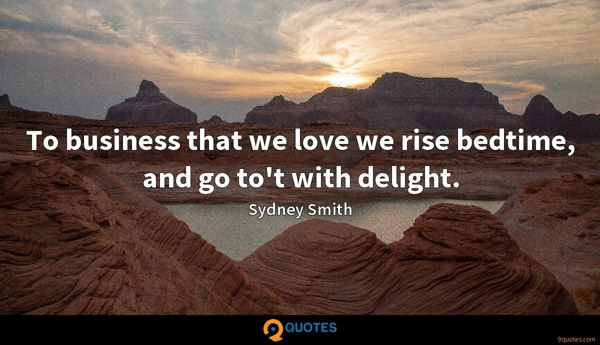 To business that we love we rise bedtime, and go to't with delight.