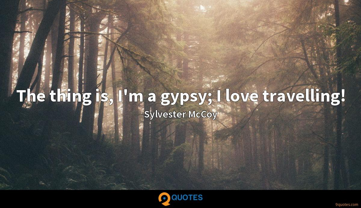 The thing is, I'm a gypsy; I love travelling!