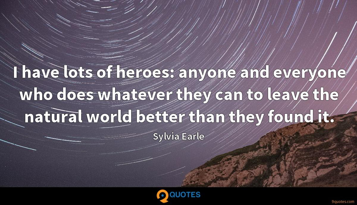 I have lots of heroes: anyone and everyone who does whatever they can to leave the natural world better than they found it.