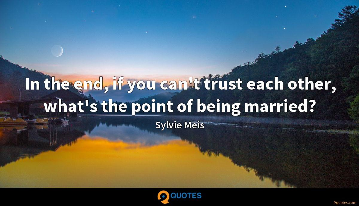 In the end, if you can't trust each other, what's the point of being married?