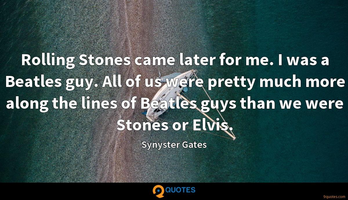 Rolling Stones came later for me. I was a Beatles guy. All of us were pretty much more along the lines of Beatles guys than we were Stones or Elvis.