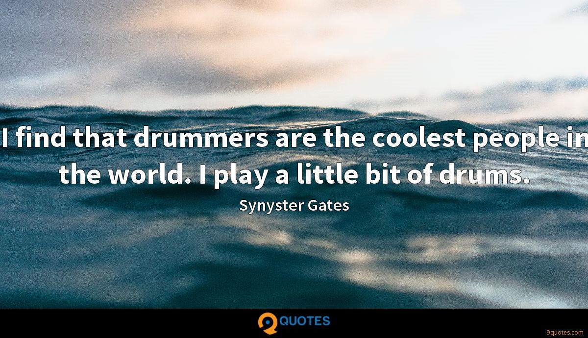 I find that drummers are the coolest people in the world. I play a little bit of drums.