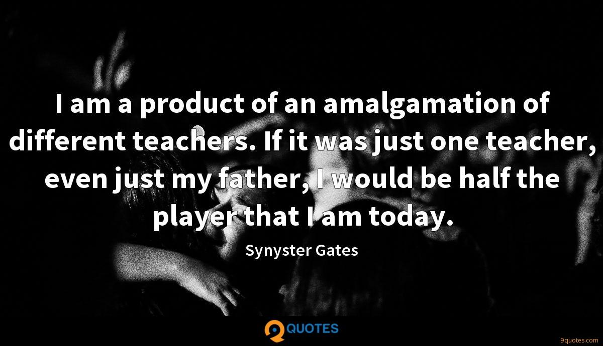 I am a product of an amalgamation of different teachers. If it was just one teacher, even just my father, I would be half the player that I am today.