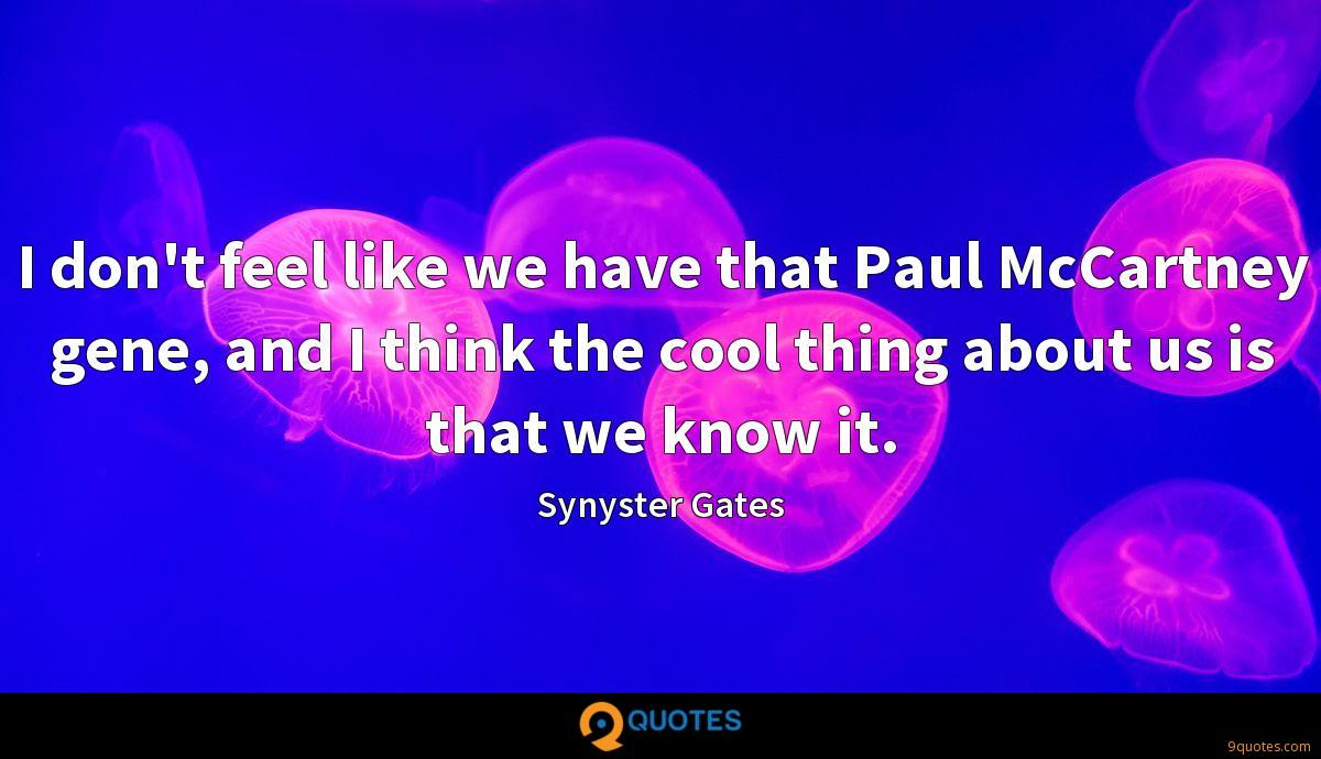 I don't feel like we have that Paul McCartney gene, and I think the cool thing about us is that we know it.