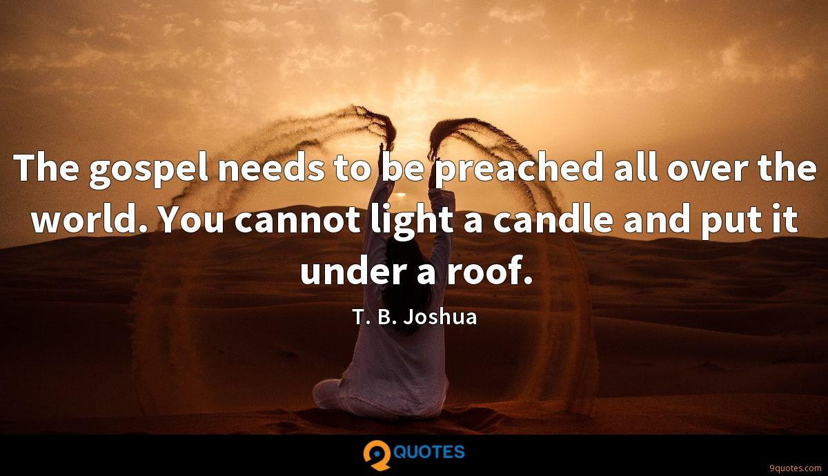 The gospel needs to be preached all over the world. You cannot light a candle and put it under a roof.