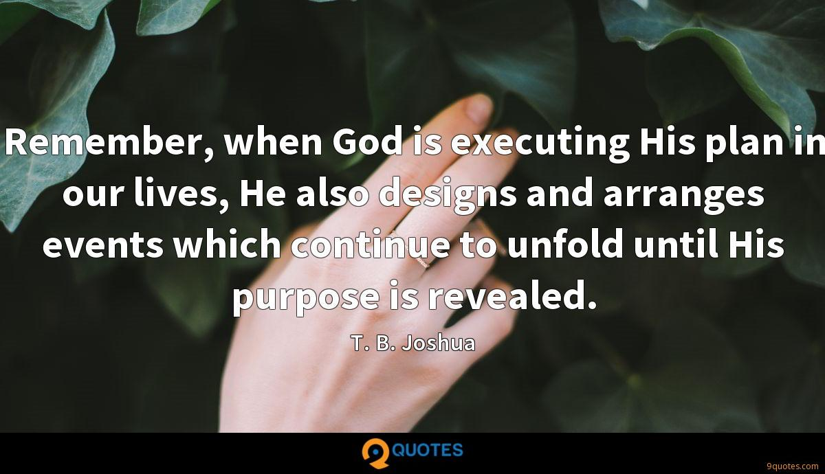 Remember, when God is executing His plan in our lives, He also designs and arranges events which continue to unfold until His purpose is revealed.