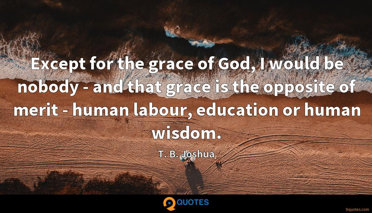Except for the grace of God, I would be nobody - and that grace is the opposite of merit - human labour, education or human wisdom.