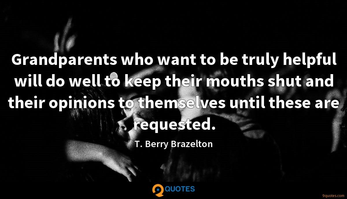 Grandparents who want to be truly helpful will do well to keep their mouths shut and their opinions to themselves until these are requested.