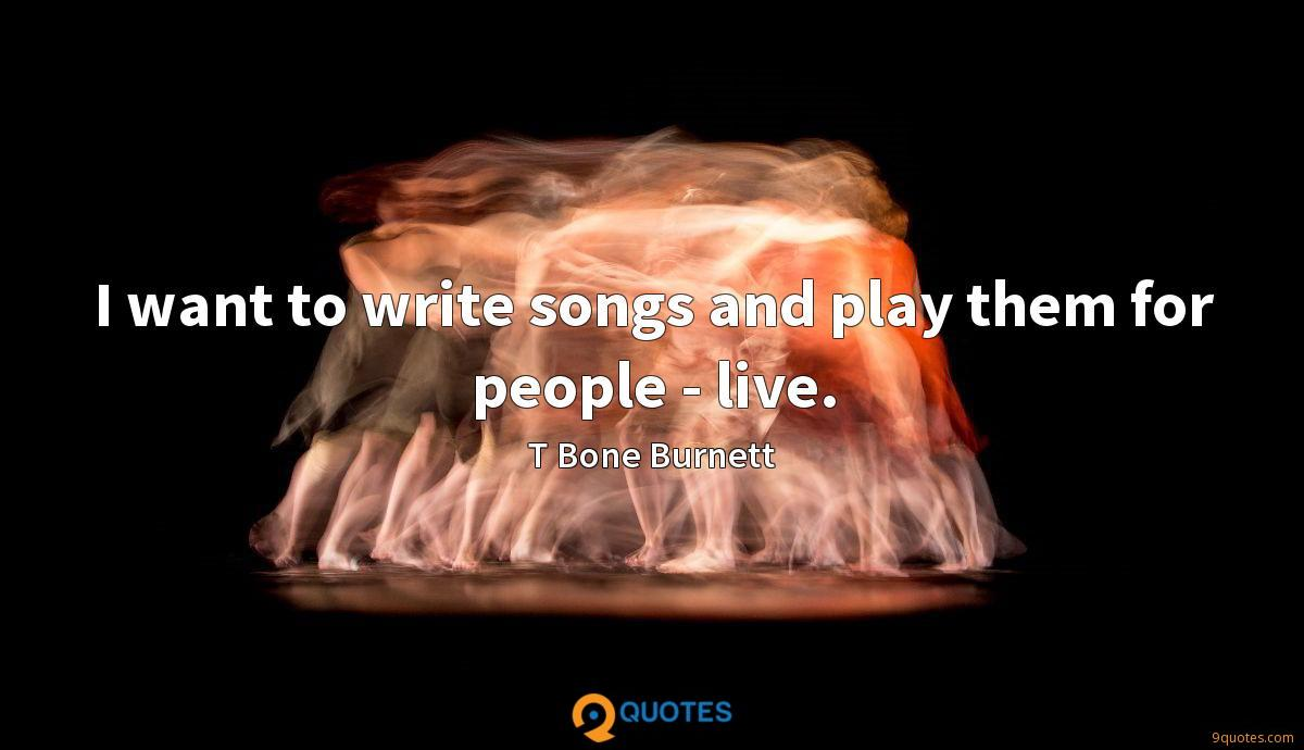 I want to write songs and play them for people - live.